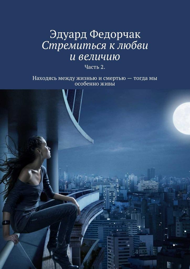 Эдуард Федорчак «Стремиться к любви и величию. Часть 2. Находясь между жизнью и смертью – тогда мы особенно живы»