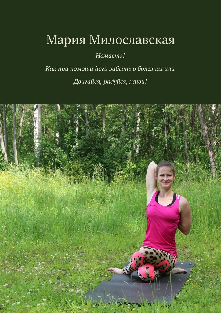 Намастэ! Как при помощи йоги забыть оболезнях, или Двигайся, радуйся, живи!