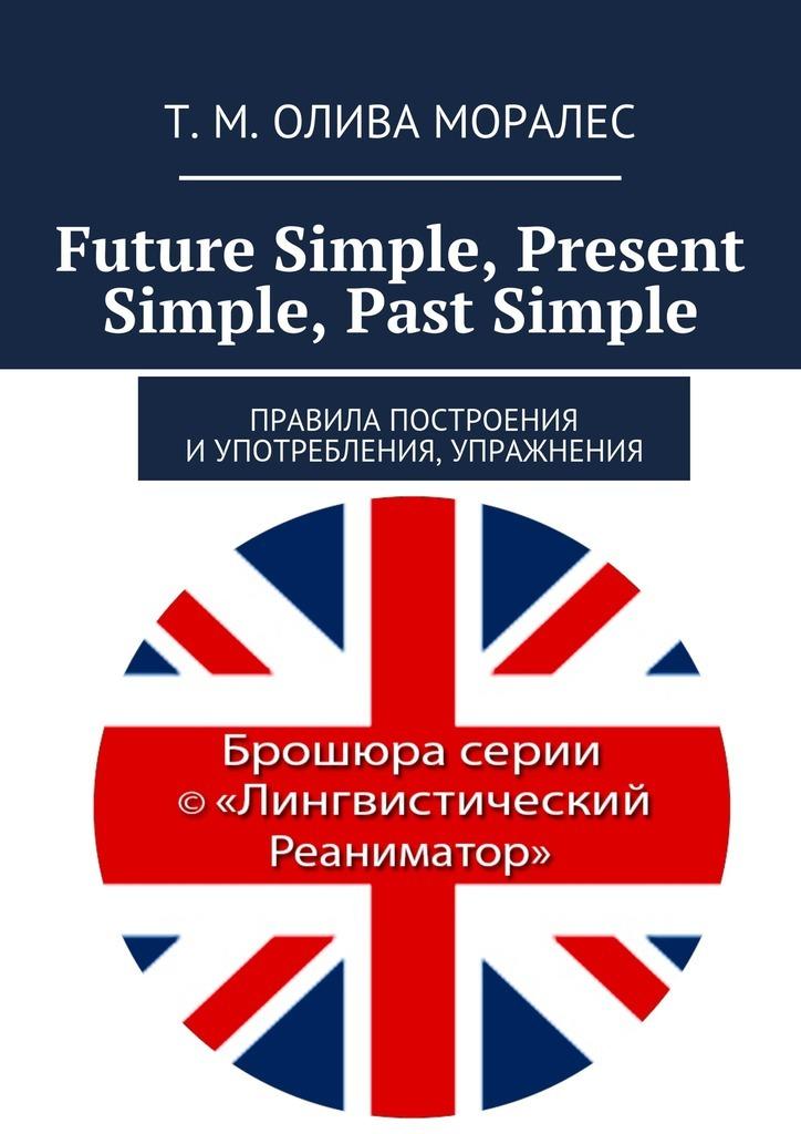 Future Simple, Present Simple, Past Simple.Правила построения иупотребления, упражнения