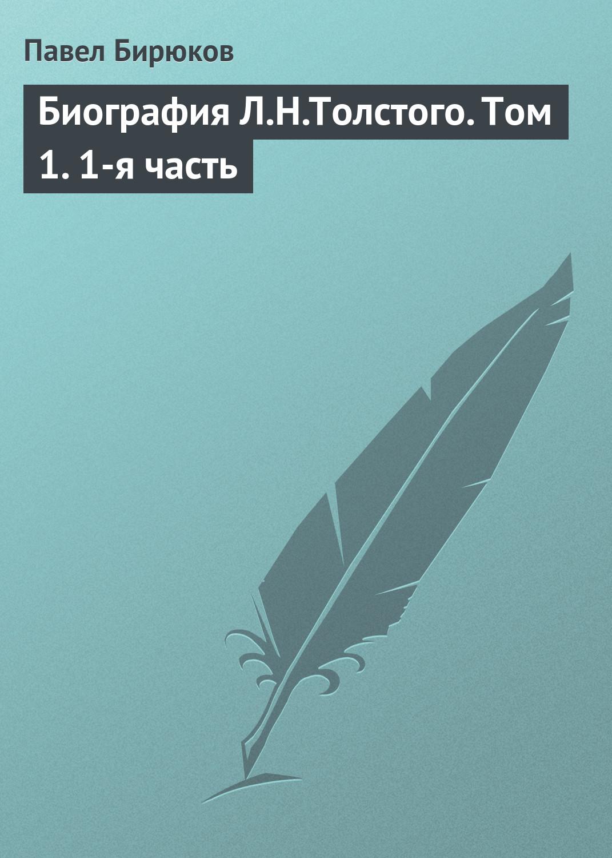 Павел Бирюков «Биография Л.Н.Толстого. Том 1. 1-я часть»
