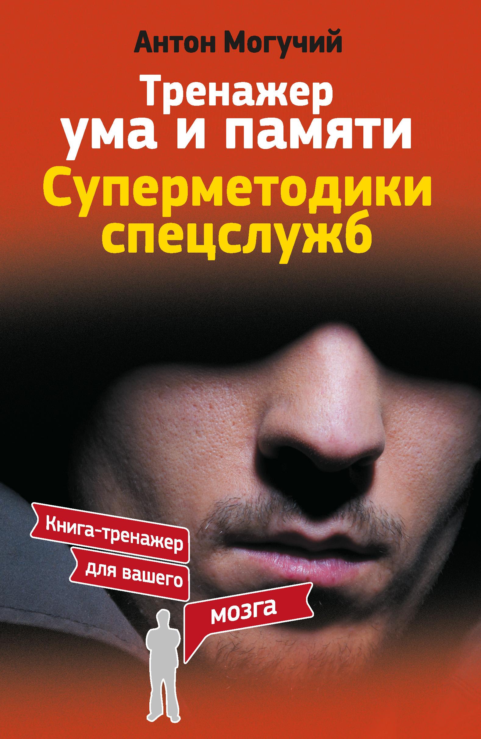 Антон Могучий «Тренажер ума и памяти. Суперметодики спецслужб»