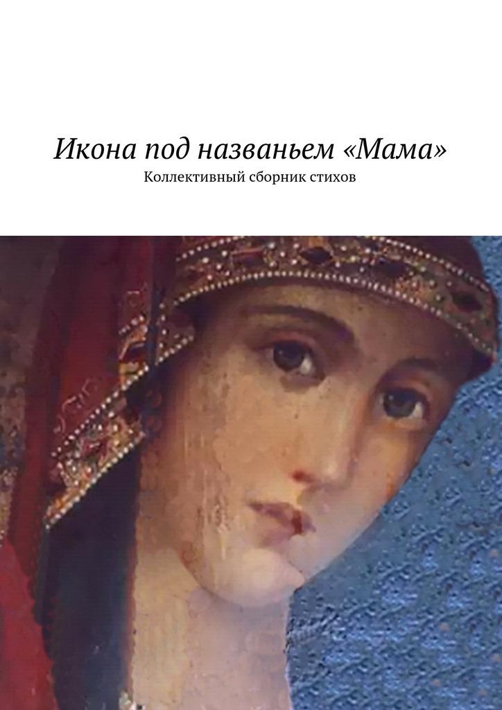 Икона под названьем «Мама». Коллективный сборник стихов