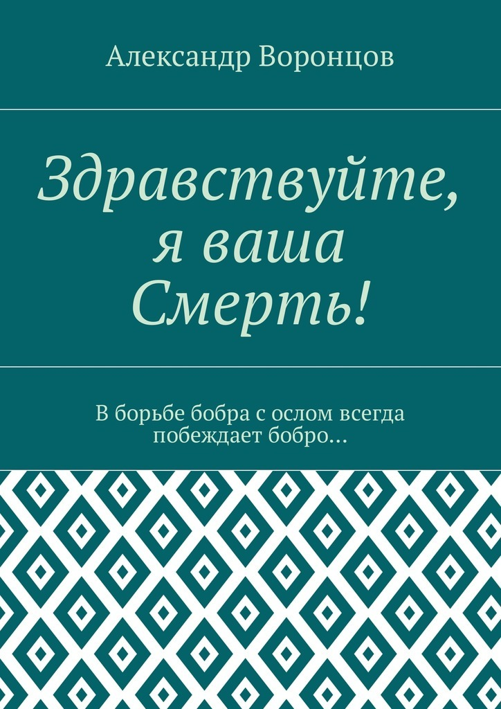Александр Воронцов «Здравствуйте, я ваша Смерть! Вборьбе бобра сослом всегда побеждает бобро…»