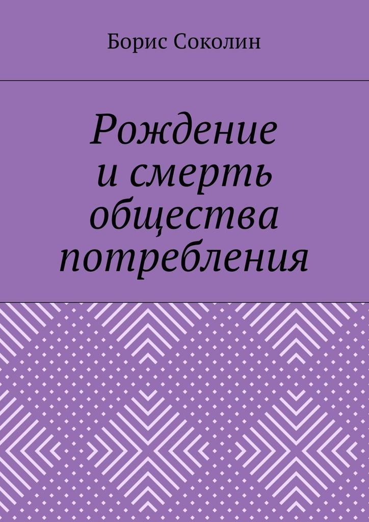 Борис Соколин «Рождение и смерть общества потребления»