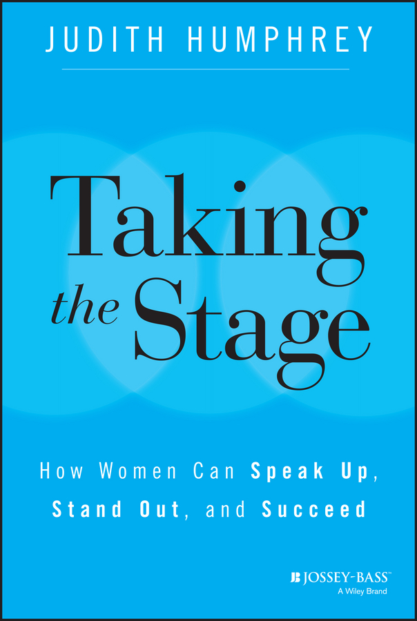 Taking the Stage. How Women Can Speak Up, Stand Out, and Succeed