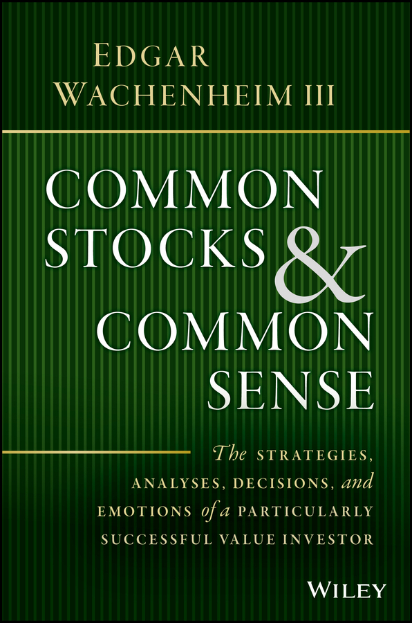 Common Stocks and Common Sense. The Strategies, Analyses, Decisions, and Emotions of a Particularly Successful Value Investor