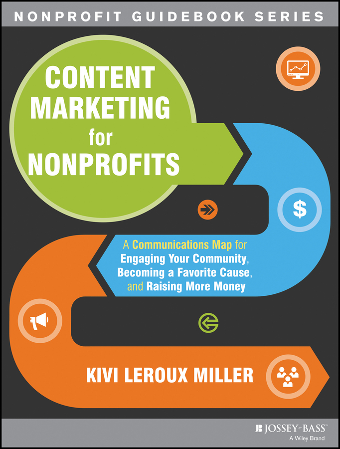 Content Marketing for Nonprofits. A Communications Map for Engaging Your Community, Becoming a Favorite Cause, and Raising More Money