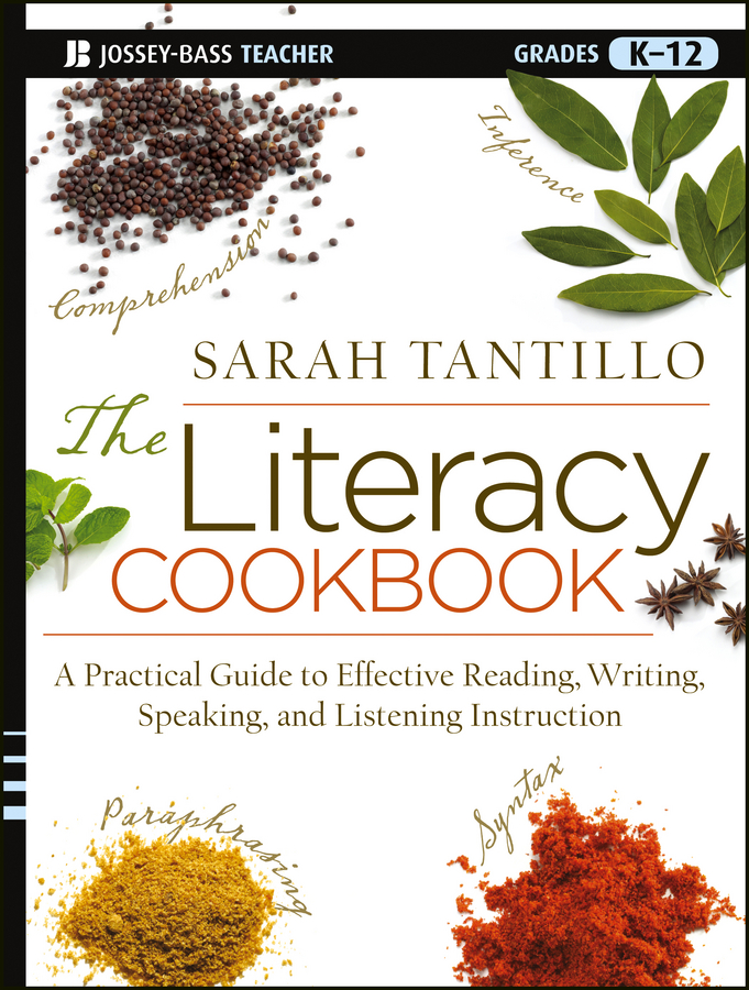 The Literacy Cookbook. A Practical Guide to Effective Reading, Writing, Speaking, and Listening Instruction