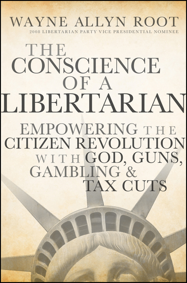 The Conscience of a Libertarian. Empowering the Citizen Revolution with God, Guns, Gold and Tax Cuts