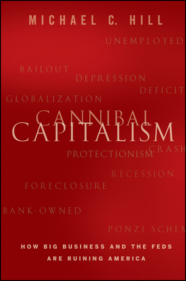 Cannibal Capitalism. How Big Business and The Feds Are Ruining America