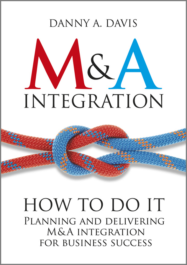 M&A Integration. How To Do It. Planning and delivering M&A integration for business success