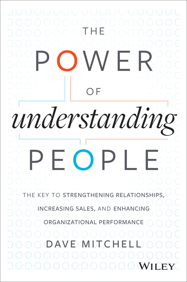 The Power of Understanding People. The Key to Strengthening Relationships, Increasing Sales, and Enhancing Organizational Performance