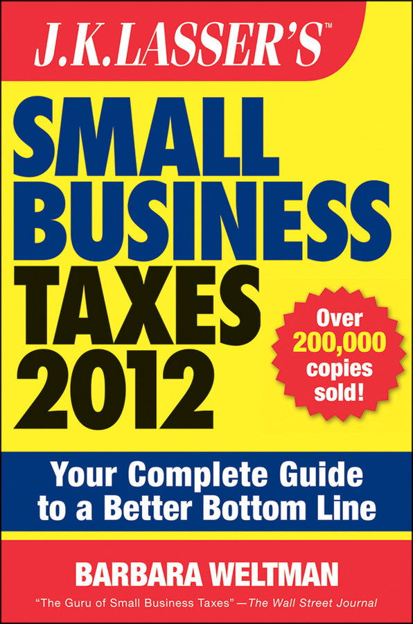 J.K. Lasser's Small Business Taxes 2012. Your Complete Guide to a Better Bottom Line