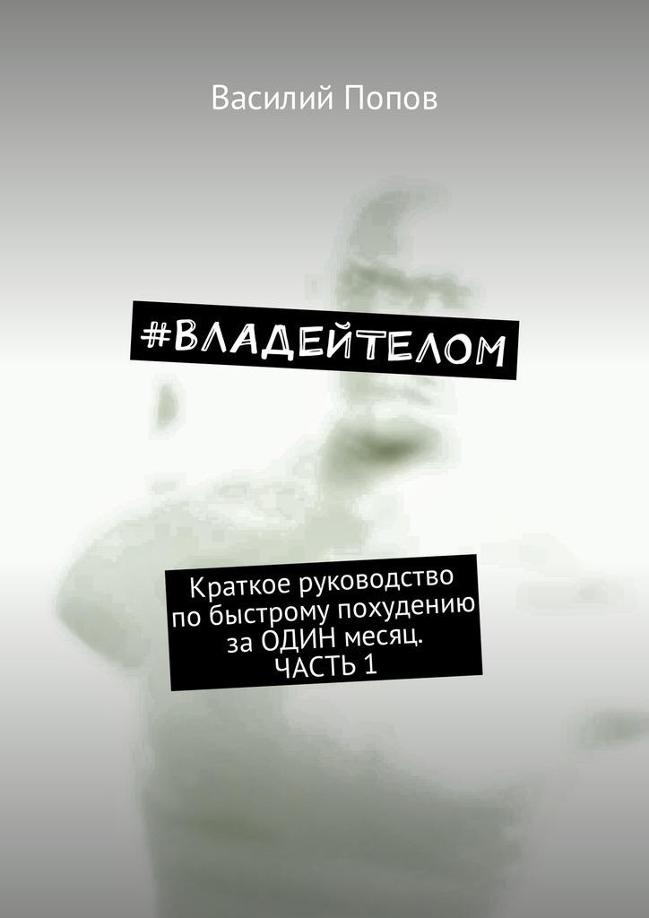 Василий Попов «#ВЛАДЕЙТЕЛОМ. Краткое руководство побыстрому похудению заОДИН месяц. Часть1»