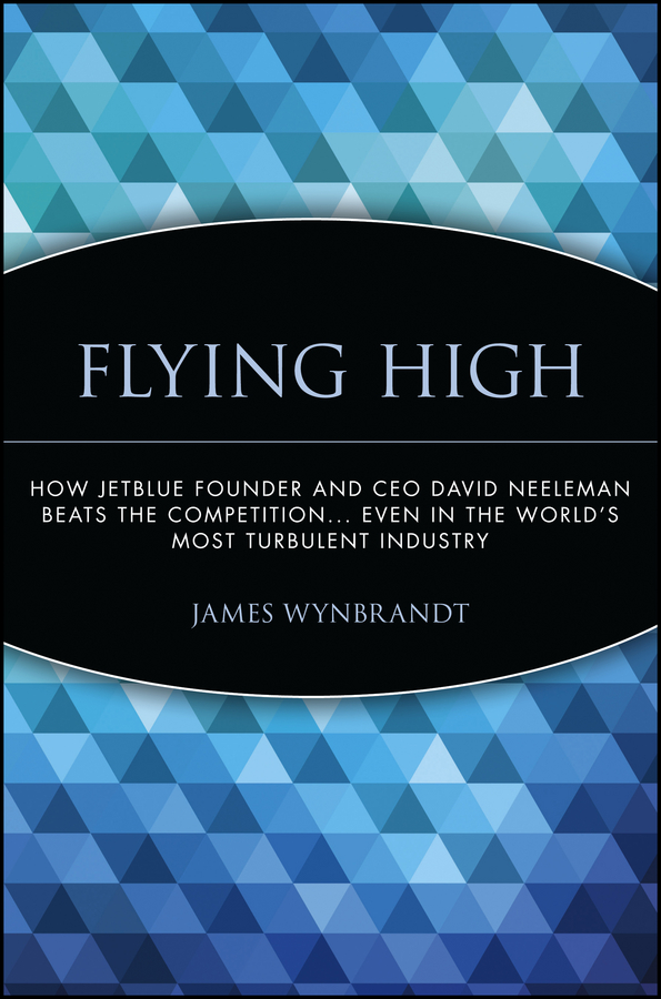 Flying High. How JetBlue Founder and CEO David Neeleman Beats the Competition... Even in the World's Most Turbulent Industry