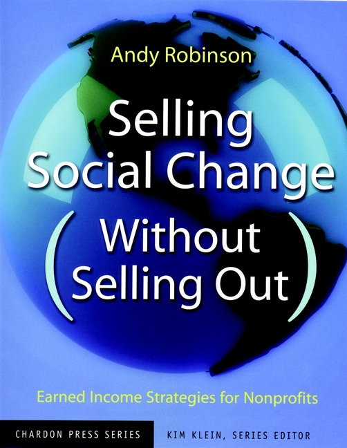 Selling Social Change (Without Selling Out). Earned Income Strategies for Nonprofits