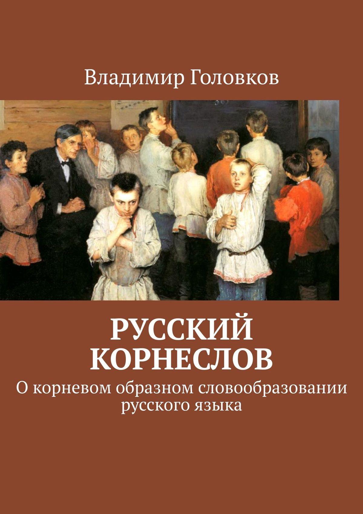 Русский корнеслов. Окорневом образном словообразовании русского языка