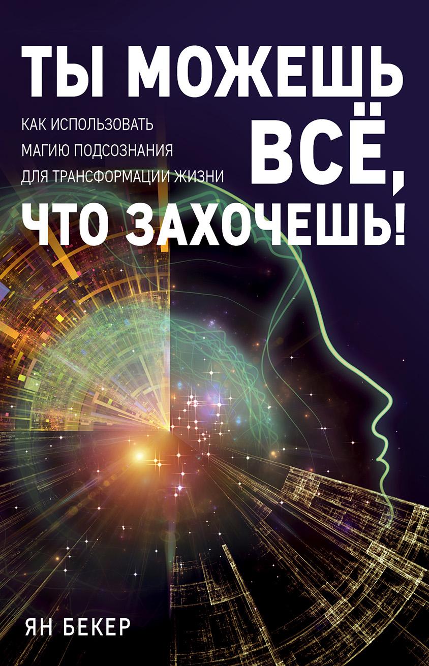 Ян Бекер «Ты можешь все, что захочешь! Как использовать магию подсознания для трансформации жизни»