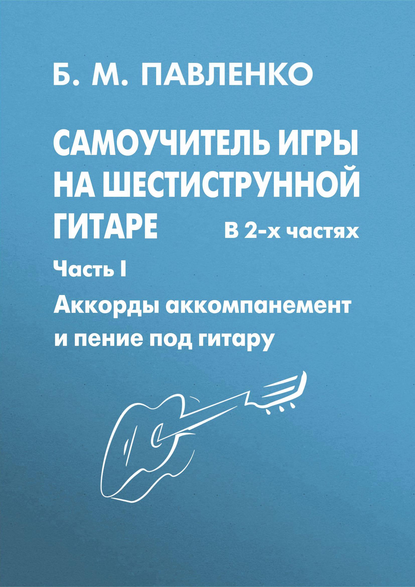 Самоучитель игры на шестиструнной гитаре в 2-х частях. Аккорды, аккомпанемент и пение под гитару. Часть I