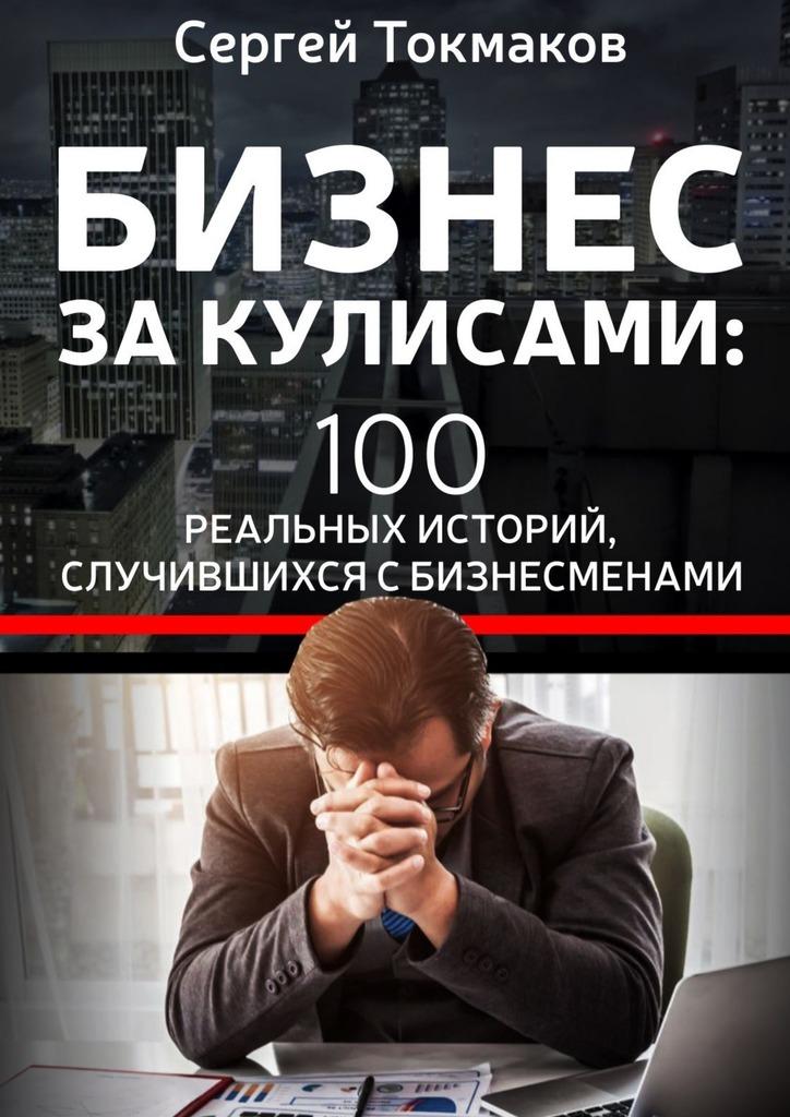 Бизнес за кулисами. 100 реальных историй, случившихся с бизнесменами