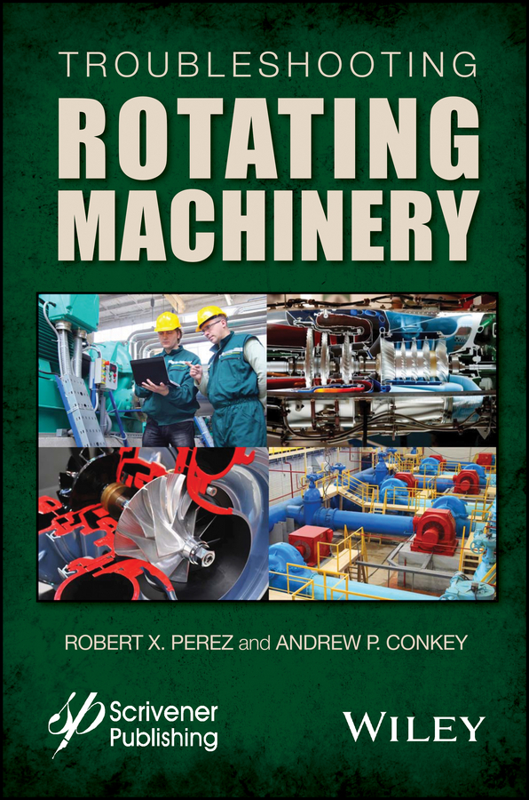 Troubleshooting Rotating Machinery. Including Centrifugal Pumps and Compressors, Reciprocating Pumps and Compressors, Fans, Steam Turbines, Electric Motors, and More