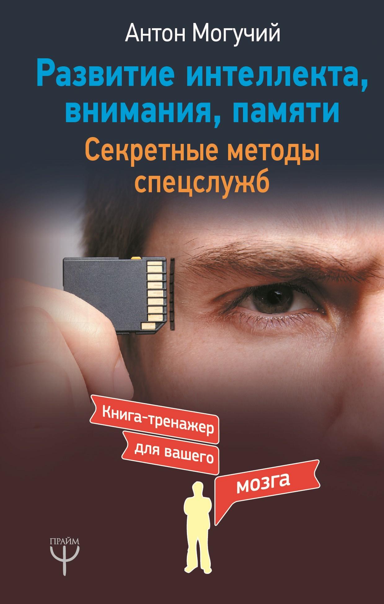 Антон Могучий «Развитие интеллекта, внимания, памяти. Секретные методы спецслужб»