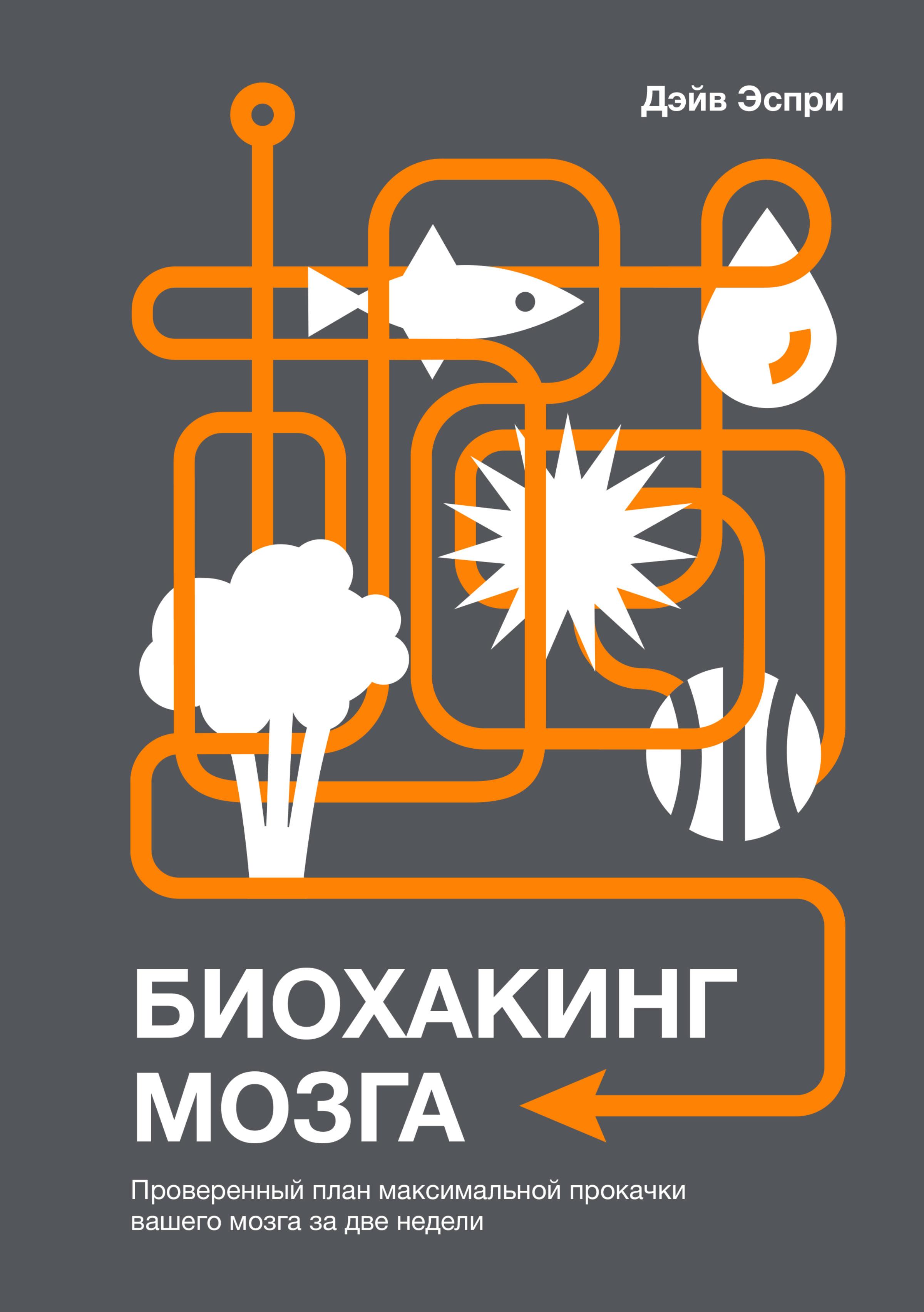 Дэйв Эспри «Биохакинг мозга. Проверенный план максимальной прокачки вашего мозга за две недели»