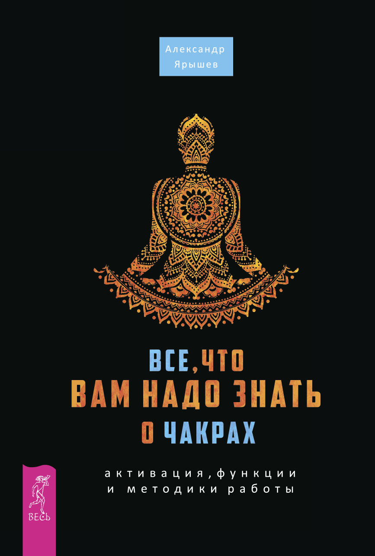 Александр Ярышев «Все, что вам надо знать о чакрах: активация, функции и методики работы»