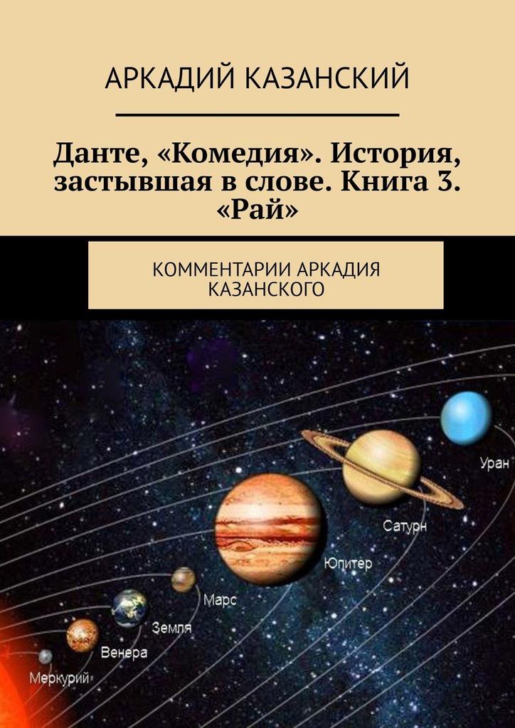 Данте, «Комедия». История, застывшая вслове. Книга 3. «Рай». Комментарии Аркадия Казанского