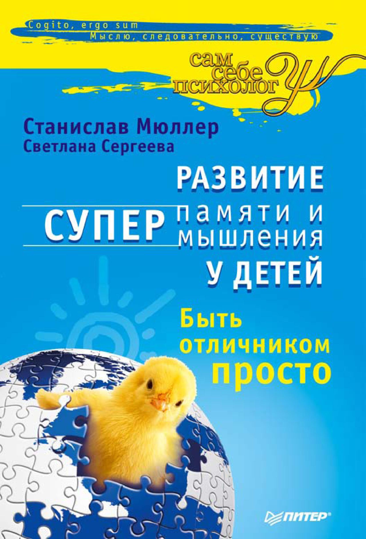 Станислав Мюллер, Светлана Сергеева «Развитие суперпамяти и супермышления у детей. Быть отличником просто!»