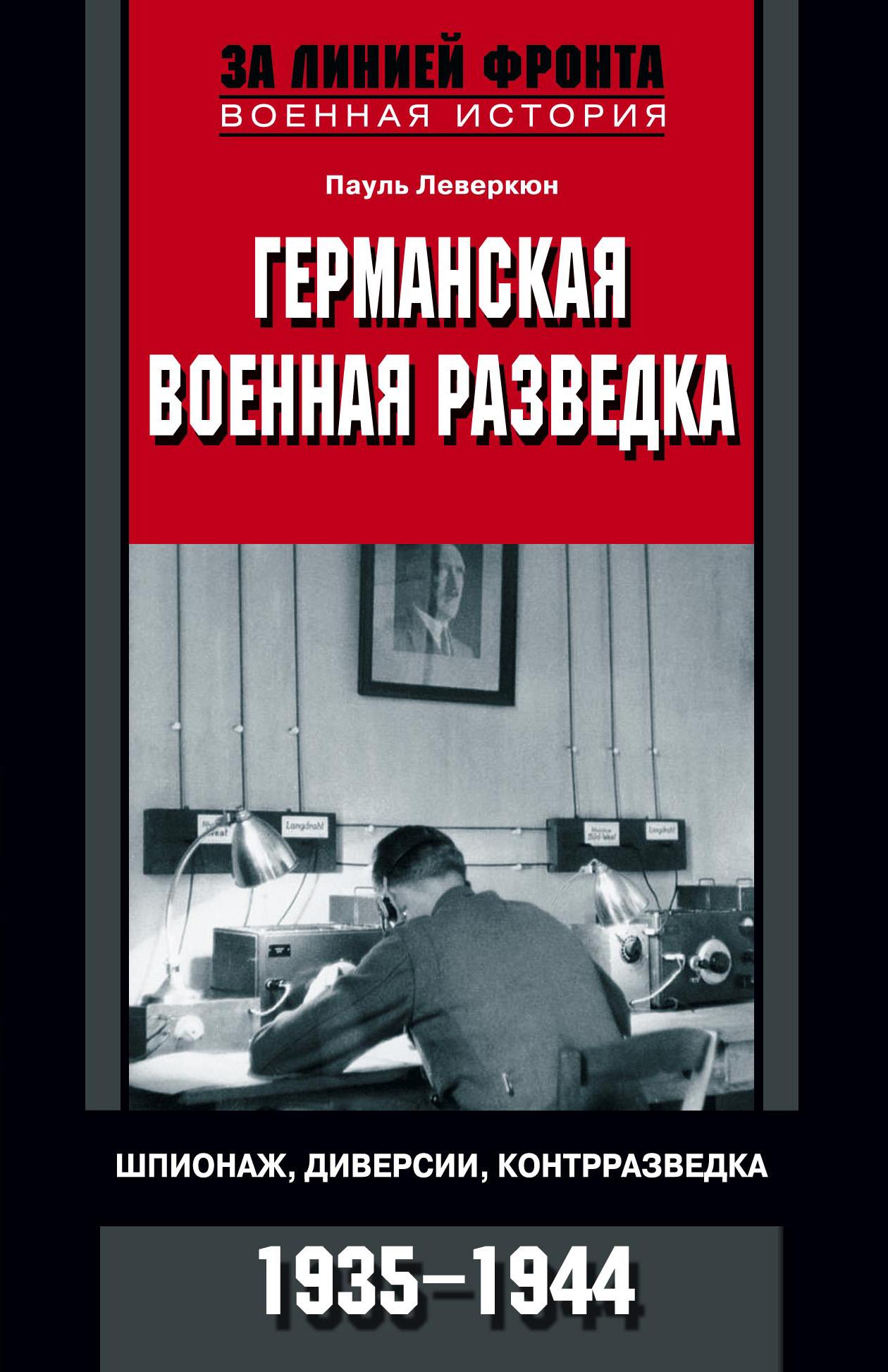 Пауль Леверкюн «Германская военная разведка. Шпионаж, диверсии, контрразведка. 1935-1944»