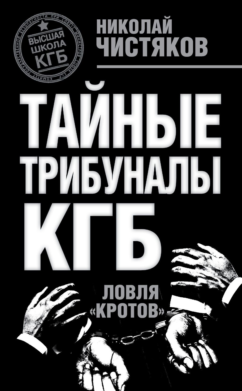 Николай Чистяков «Тайные трибуналы КГБ. Ловля «кротов»»