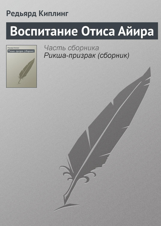 Редьярд Киплинг «Воспитание Отиса Айира»