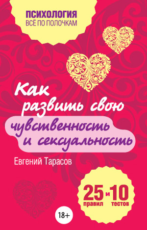Евгений Тарасов «Как развить свою чувственность и сексуальность. 25 правил и 10 тестов»