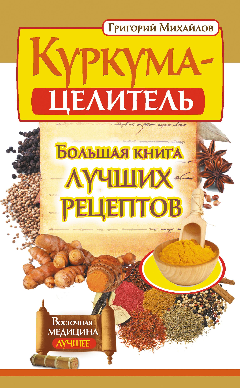 Григорий Михайлов «Куркума-целитель. Большая книга лучших рецептов»