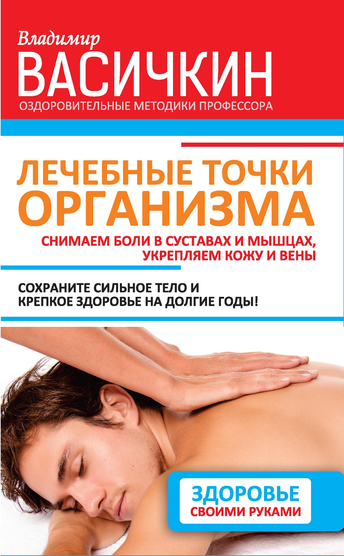 Владимир Васичкин «Лечебные точки организма: снимаем боли в суставах и мышцах, укрепляем кожу, вены, сон и иммунитет»