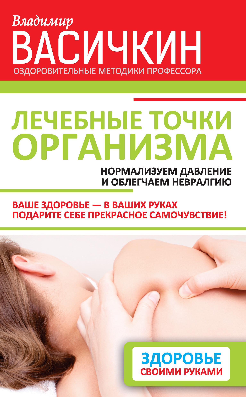 Владимир Васичкин «Лечебные точки организма: нормализуем давление и облегчаем невралгию»