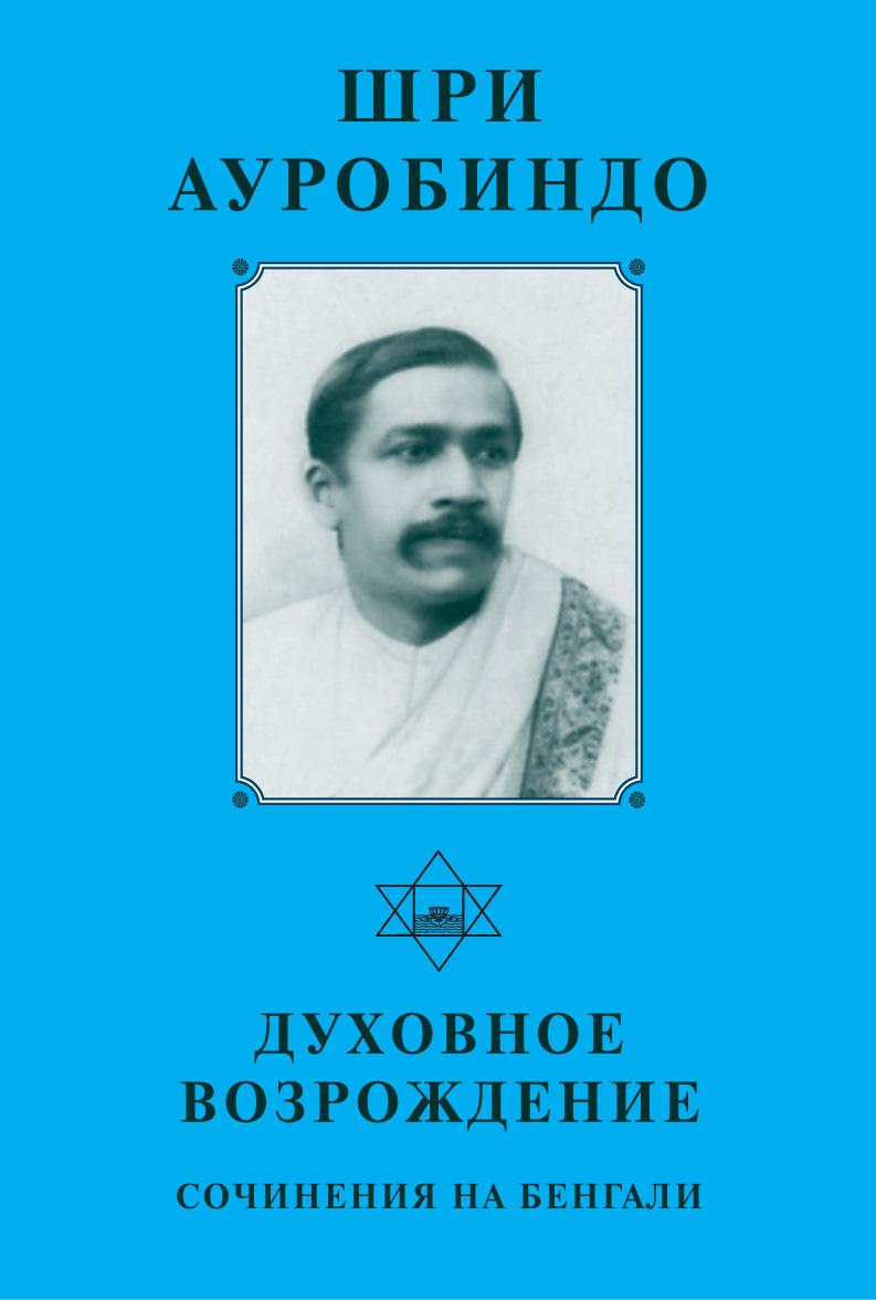 Шри Ауробиндо «Шри Ауробиндо. Духовное возрождение. Сочинения на Бенгали»