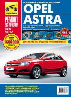 Книга Opel Astra. Выпуск с 2004 года. Бензиновые двигатели 1.4, 1.6, 1.8, 2.0 л.: Руководство по эксплуатации, техническому обслуживанию и ремонту в фотографиях