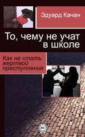Электронная книга «То, чему не учат в школе. Как не стать жертвой преступления»