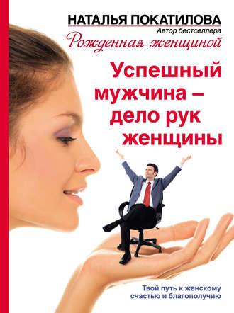 Купить Успешный мужчина – дело рук женщины. Твой путь к женскому счастью и благополучию Наталья Покатилова 978-5-17-080511-2