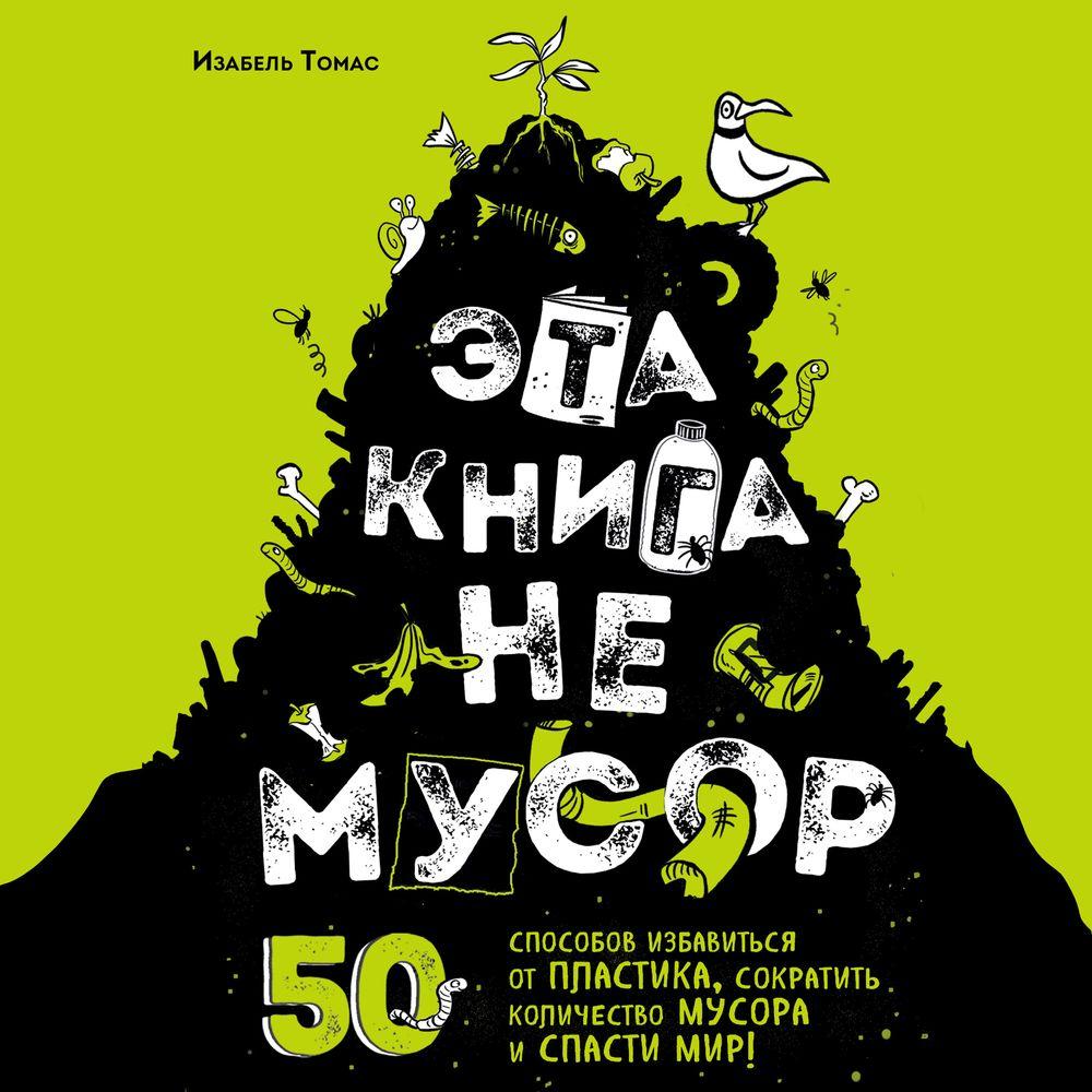 Эта книга не мусор. 50 способов избавиться от пластика, сократить количество мусора и спасти мир!