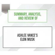 Summary, Analysis, and Review of Ashlee Vance\'s Elon Musk (Unabridged)