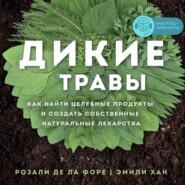 Дикие травы. Как найти целебные продукты и создать собственные натуральные лекарства