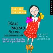 Как мама была маленькой. Книга для дружбы детей и родителей