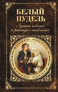 Белый пудель. Лучшие повести и рассказы о животных (сборник)