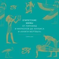Египетские мифы. От пирамид и фараонов до Анубиса и «Книги мертвых»
