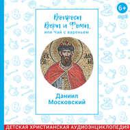 Вопросы Веры и Фомы, или чай с вареньем. Благоверный князь Даниил Московский
