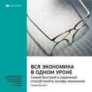 Краткое содержание книги: Вся экономика в одном уроке. Самый быстрый и надежный способ понять основы экономики. Генри Хазлитт