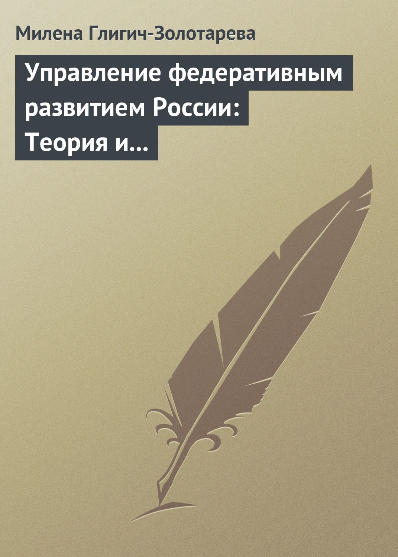 Милена Глигич-Золотарева Управление федеративным развитием России: Теория и практика